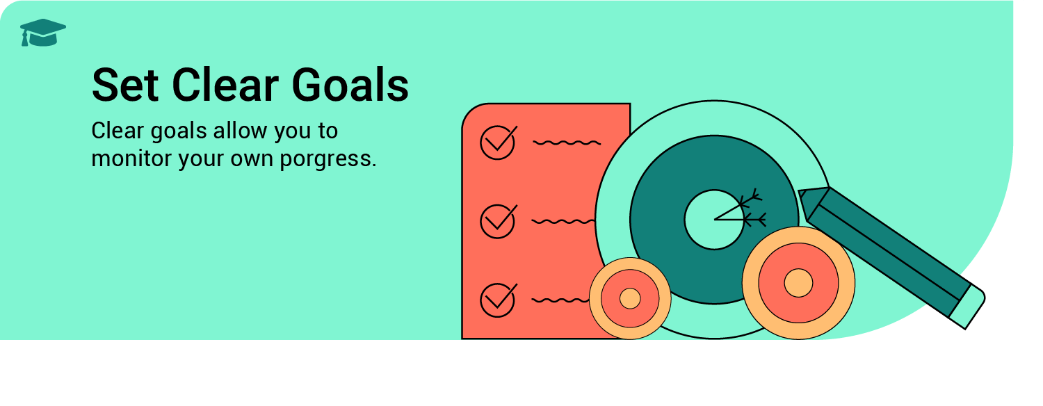 Set clear goals - clear goals allow you to monitor your own progress